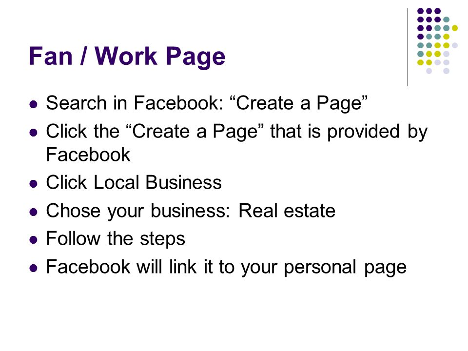 Fan / Work Page Search in Facebook: Create a Page Click the Create a Page that is provided by Facebook Click Local Business Chose your business: Real estate Follow the steps Facebook will link it to your personal page