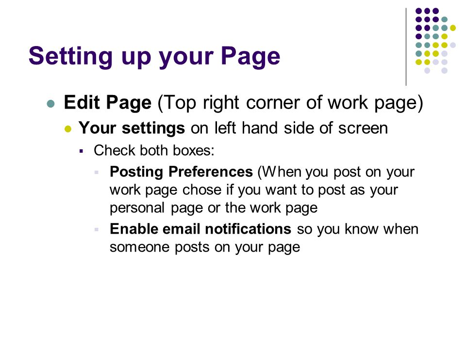 Setting up your Page Edit Page (Top right corner of work page) Your settings on left hand side of screen  Check both boxes:  Posting Preferences (When you post on your work page chose if you want to post as your personal page or the work page  Enable  notifications so you know when someone posts on your page