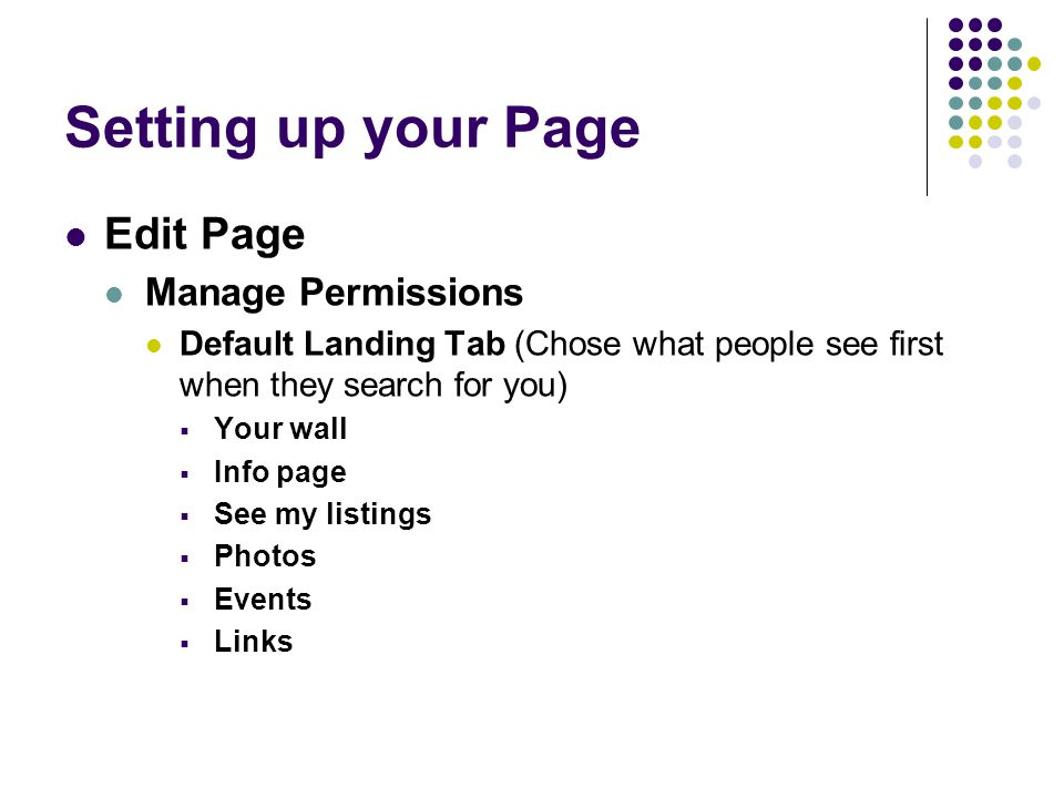 Setting up your Page Edit Page Manage Permissions Default Landing Tab (Chose what people see first when they search for you)  Your wall  Info page  See my listings  Photos  Events  Links