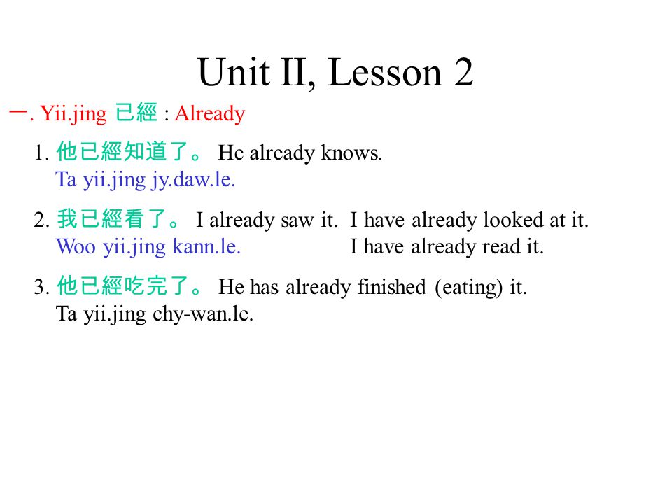 Unit II, Lesson 2 一. Yii.jing 已經 : Already 1. 他已經知道了。 He already knows.