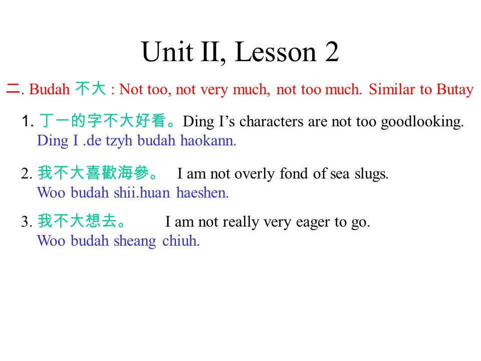 Unit II, Lesson 2 二. Budah 不大 : Not too, not very much, not too much.
