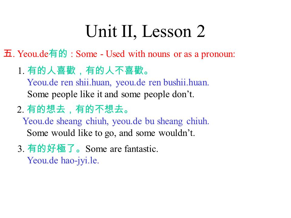 Unit II, Lesson 2 五. Yeou.de 有的 : Some - Used with nouns or as a pronoun: 1.