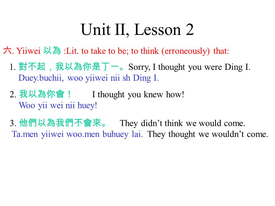 Unit II, Lesson 2 六. Yiiwei 以為 :Lit. to take to be; to think (erroneously) that: 1.