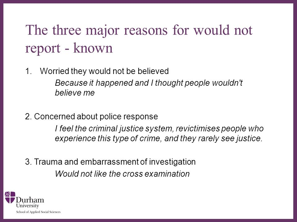 ∂ The three major reasons for would not report - known 1.Worried they would not be believed Because it happened and I thought people wouldn t believe me 2.