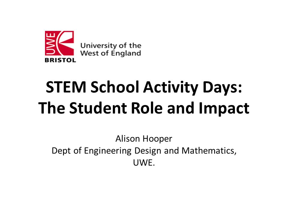 STEM School Activity Days: The Student Role and Impact Alison Hooper Dept of Engineering Design and Mathematics, UWE.