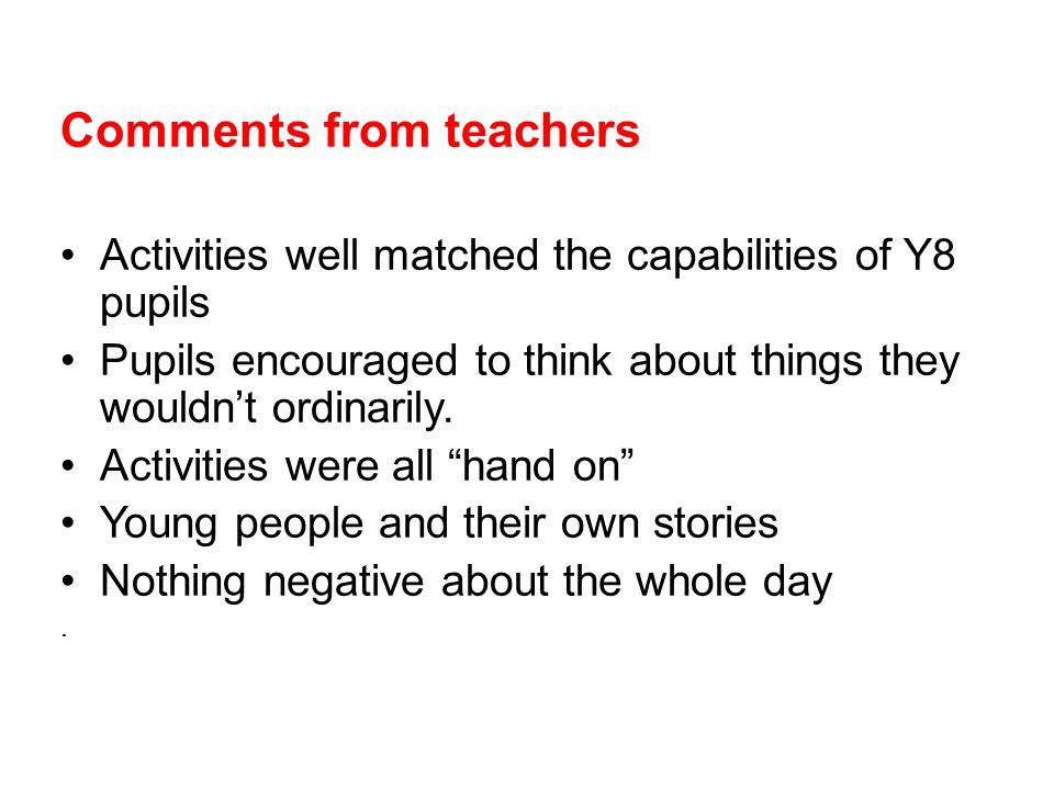 Comments from teachers Activities well matched the capabilities of Y8 pupils Pupils encouraged to think about things they wouldn't ordinarily.