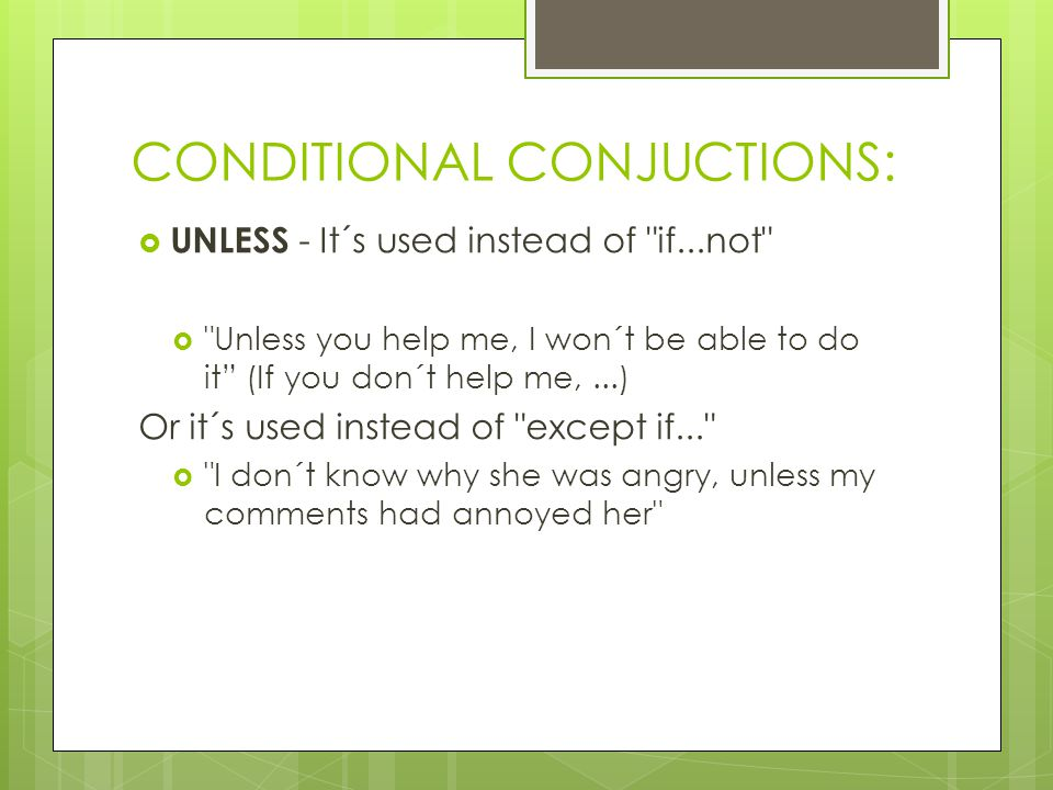 CONDITIONAL CONJUCTIONS:  UNLESS - It´s used instead of if...not  Unless you help me, I won´t be able to do it (If you don´t help me,...) Or it´s used instead of except if...  I don´t know why she was angry, unless my comments had annoyed her