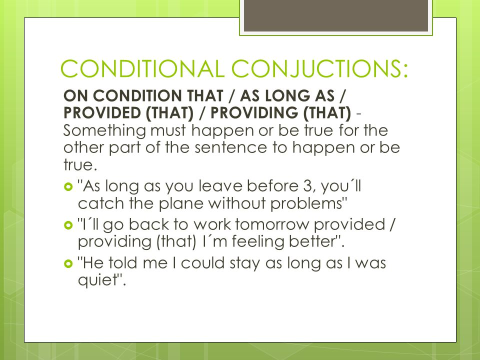 CONDITIONAL CONJUCTIONS: ON CONDITION THAT / AS LONG AS / PROVIDED (THAT) / PROVIDING (THAT) - Something must happen or be true for the other part of the sentence to happen or be true.