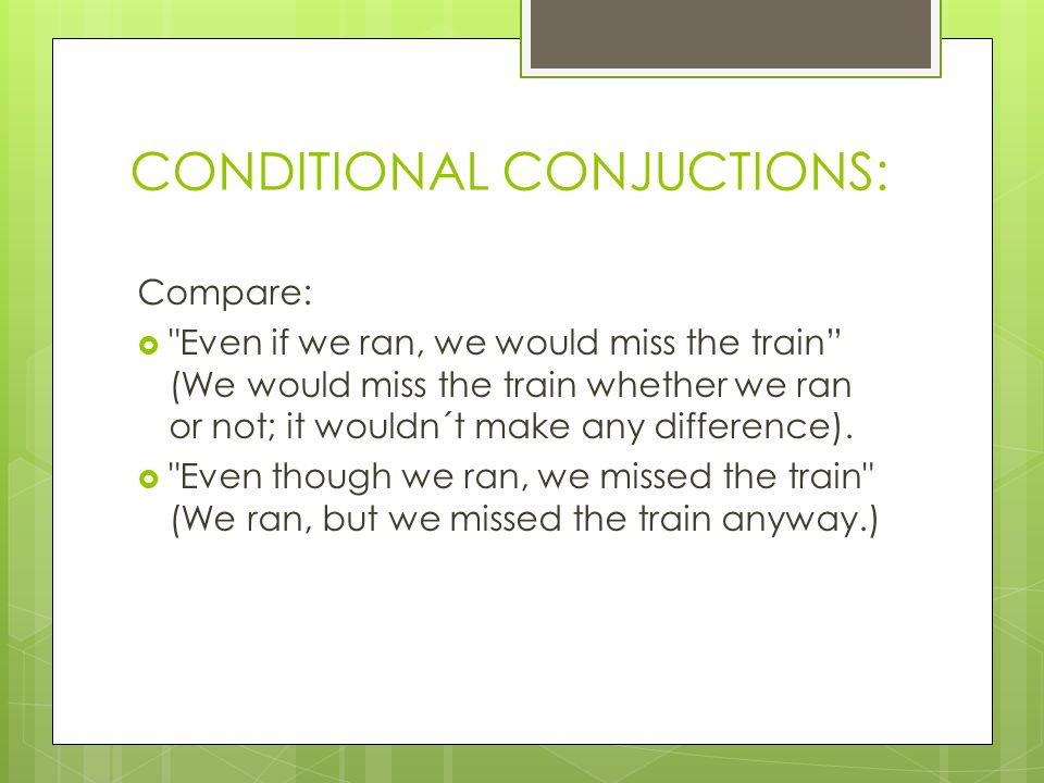 CONDITIONAL CONJUCTIONS: Compare:  Even if we ran, we would miss the train (We would miss the train whether we ran or not; it wouldn´t make any difference).