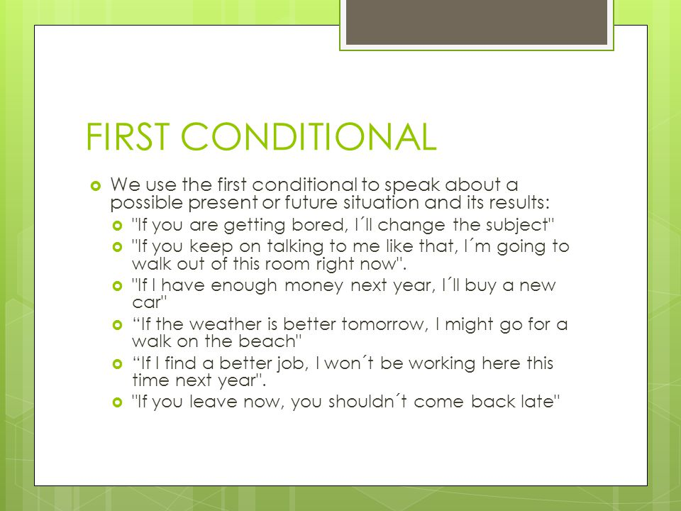 FIRST CONDITIONAL  We use the first conditional to speak about a possible present or future situation and its results:  If you are getting bored, I´ll change the subject  If you keep on talking to me like that, I´m going to walk out of this room right now .