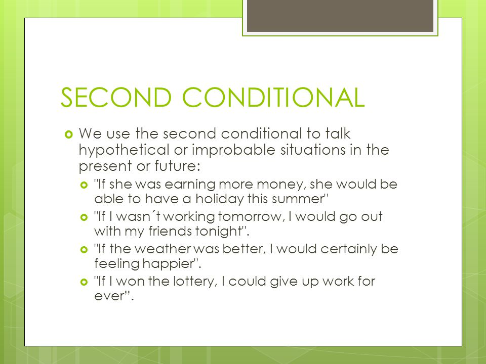 SECOND CONDITIONAL  We use the second conditional to talk hypothetical or improbable situations in the present or future:  If she was earning more money, she would be able to have a holiday this summer  If I wasn´t working tomorrow, I would go out with my friends tonight .