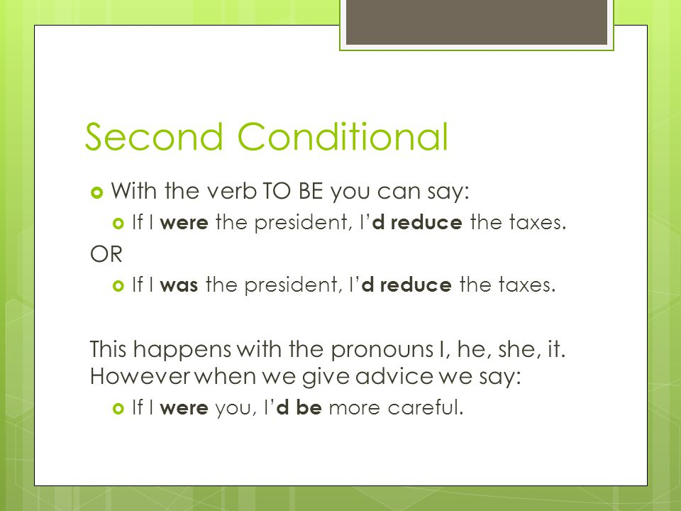 Second Conditional  With the verb TO BE you can say:  If I were the president, I' d reduce the taxes.