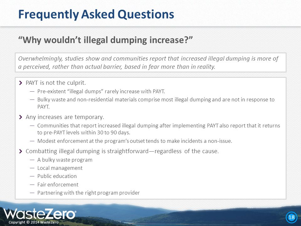 Copyright © 2014 WasteZero 18 Frequently Asked Questions Why wouldn't illegal dumping increase PAYT is not the culprit.