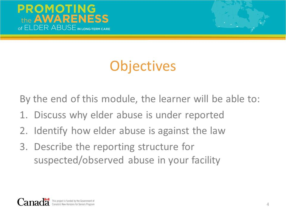 Objectives By the end of this module, the learner will be able to: 1.Discuss why elder abuse is under reported 2.Identify how elder abuse is against the law 3.Describe the reporting structure for suspected/observed abuse in your facility 4