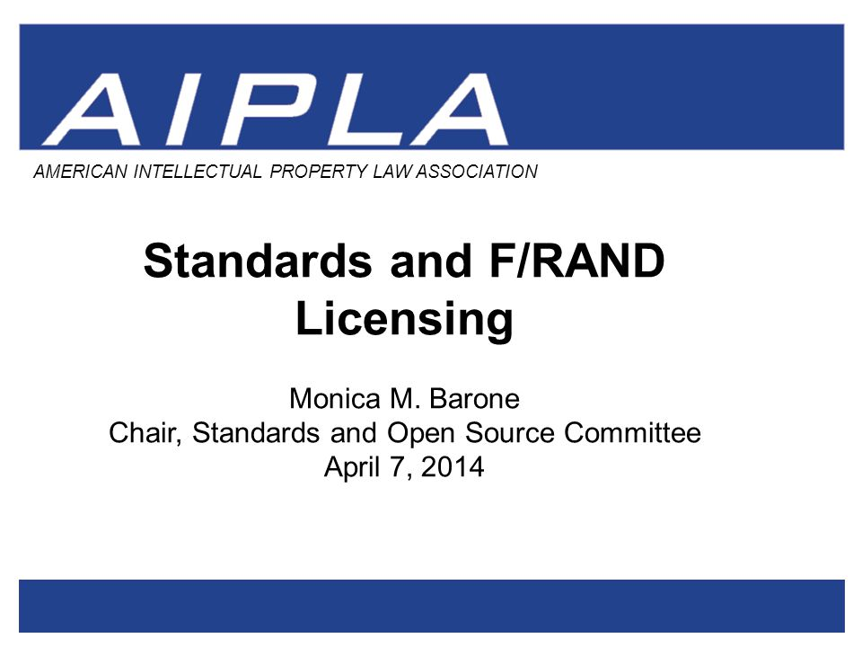 AMERICAN INTELLECTUAL PROPERTY LAW ASSOCIATION Standards and F/RAND Licensing Monica M.