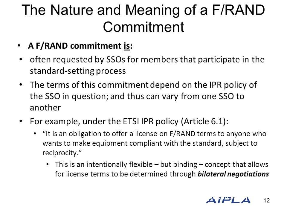 The Nature and Meaning of a F/RAND Commitment A F/RAND commitment is: often requested by SSOs for members that participate in the standard-setting process The terms of this commitment depend on the IPR policy of the SSO in question; and thus can vary from one SSO to another For example, under the ETSI IPR policy (Article 6.1): It is an obligation to offer a license on F/RAND terms to anyone who wants to make equipment compliant with the standard, subject to reciprocity. This is an intentionally flexible – but binding – concept that allows for license terms to be determined through bilateral negotiations A creation of statute, economic theory, or public policy An agreement that SEPs are less valuable than other patents A waiver of the patent owner's right or remedies 12