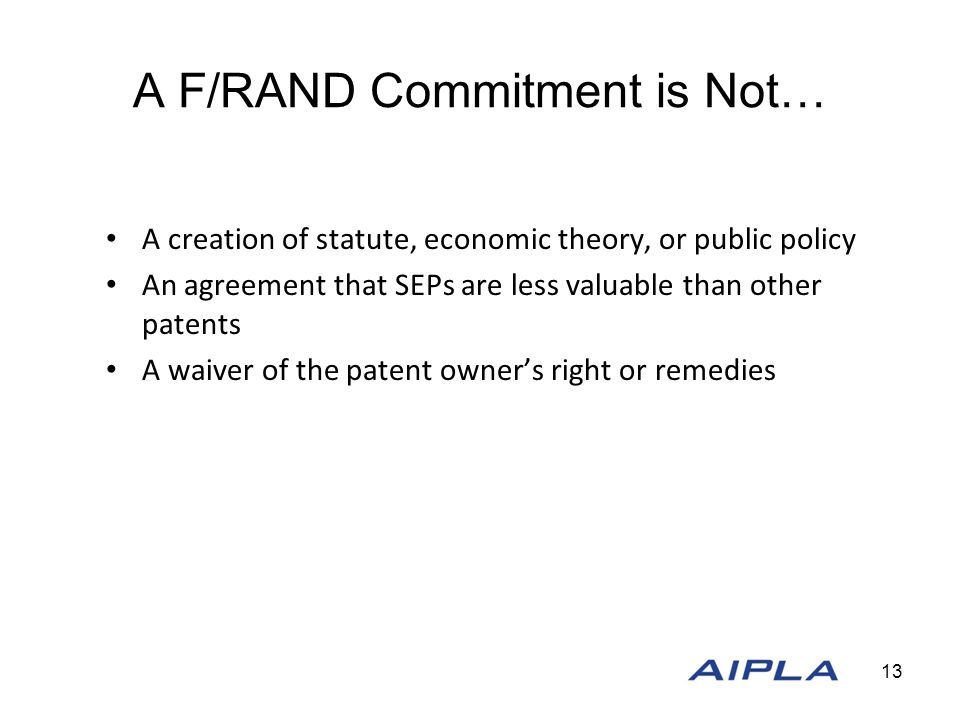 A F/RAND Commitment is Not… A creation of statute, economic theory, or public policy An agreement that SEPs are less valuable than other patents A waiver of the patent owner's right or remedies 13