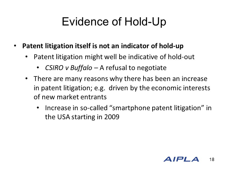 Evidence of Hold-Up Patent litigation itself is not an indicator of hold-up Patent litigation might well be indicative of hold-out CSIRO v Buffalo – A refusal to negotiate There are many reasons why there has been an increase in patent litigation; e.g.