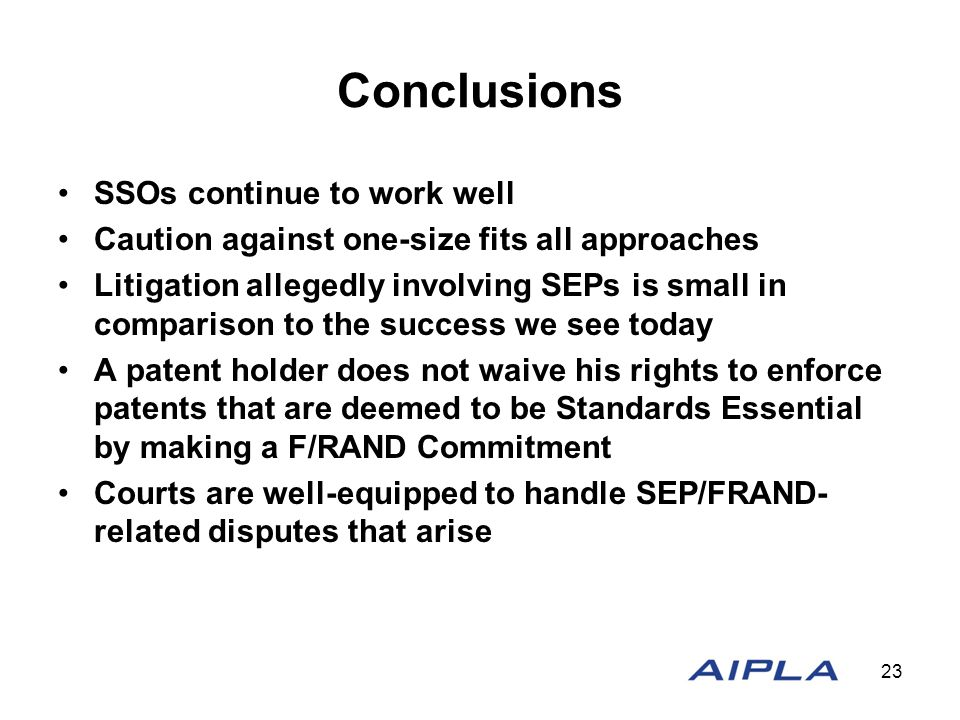 Conclusions SSOs continue to work well Caution against one-size fits all approaches Litigation allegedly involving SEPs is small in comparison to the success we see today A patent holder does not waive his rights to enforce patents that are deemed to be Standards Essential by making a F/RAND Commitment Courts are well-equipped to handle SEP/FRAND- related disputes that arise 23