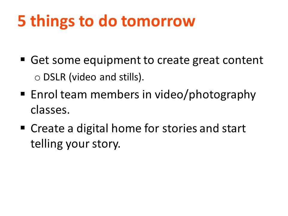5 things to do tomorrow  Get some equipment to create great content o DSLR (video and stills).