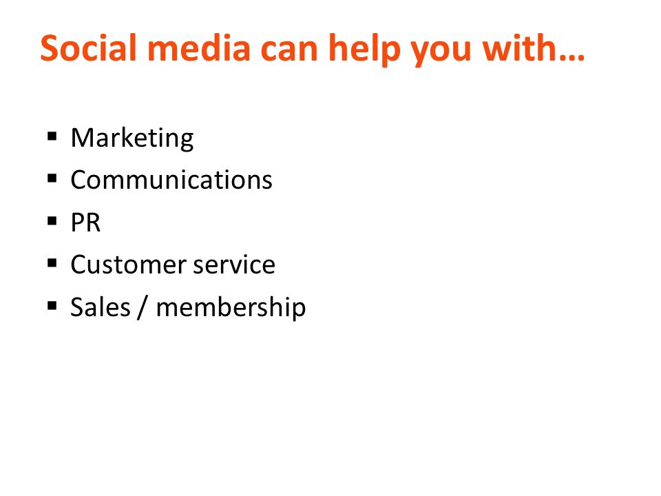 Social media can help you with…  Marketing  Communications  PR  Customer service  Sales / membership