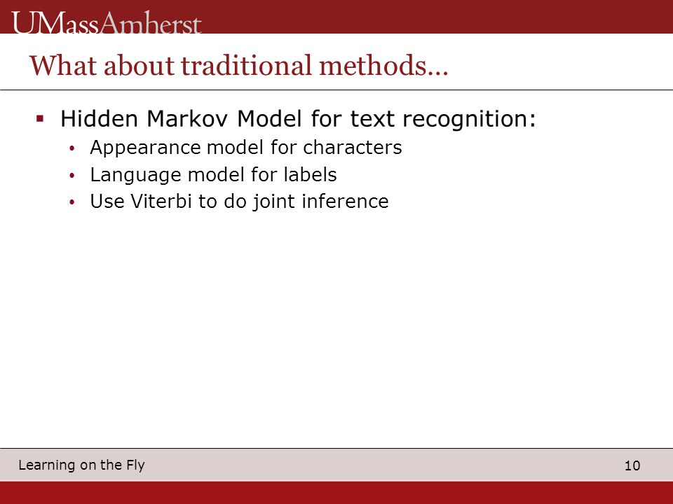10 Learning on the Fly What about traditional methods…  Hidden Markov Model for text recognition: Appearance model for characters Language model for labels Use Viterbi to do joint inference