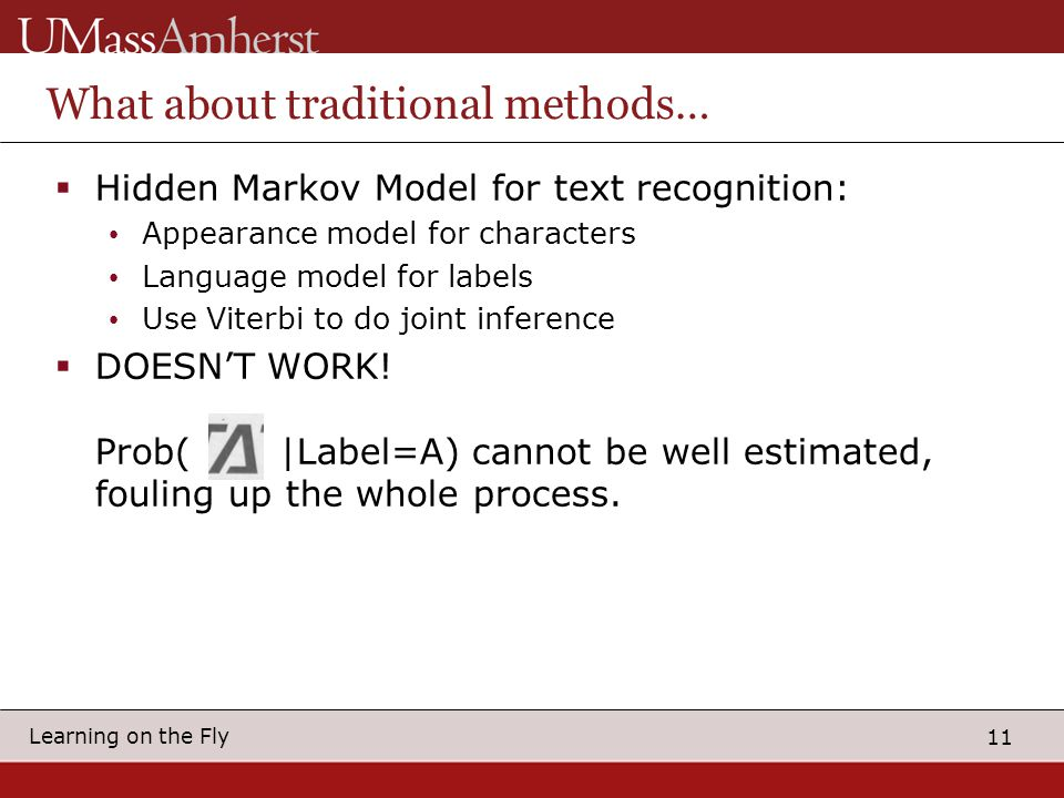 11 Learning on the Fly What about traditional methods…  Hidden Markov Model for text recognition: Appearance model for characters Language model for labels Use Viterbi to do joint inference  DOESN'T WORK.