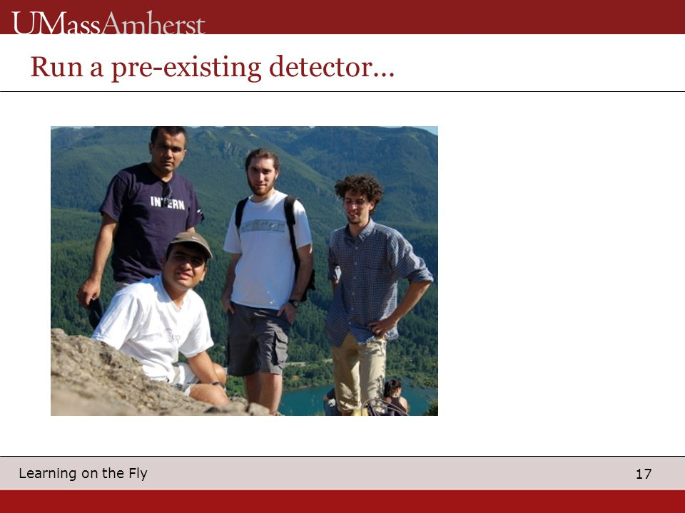 17 Learning on the Fly Run a pre-existing detector...