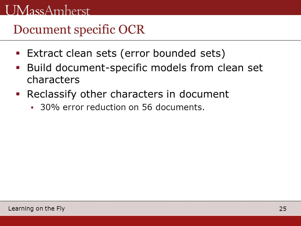 25 Learning on the Fly Document specific OCR  Extract clean sets (error bounded sets)  Build document-specific models from clean set characters  Reclassify other characters in document 30% error reduction on 56 documents.