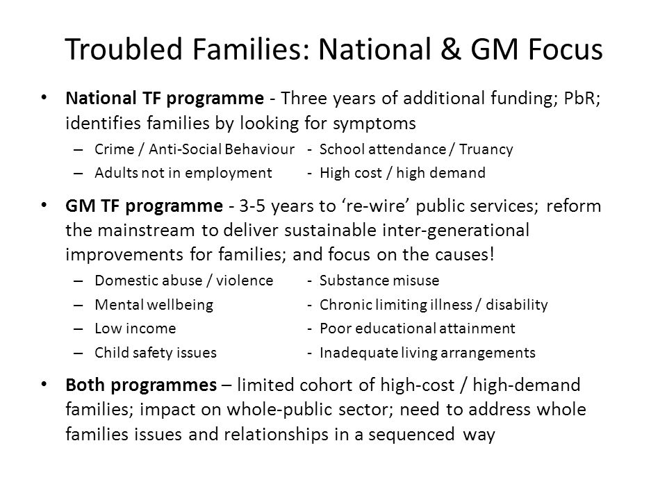 Troubled Families: National & GM Focus National TF programme - Three years of additional funding; PbR; identifies families by looking for symptoms – Crime / Anti-Social Behaviour- School attendance / Truancy – Adults not in employment- High cost / high demand GM TF programme - 3-5 years to 're-wire' public services; reform the mainstream to deliver sustainable inter-generational improvements for families; and focus on the causes.