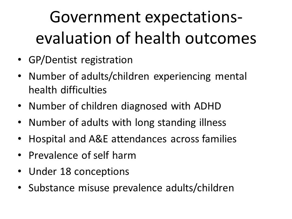 Government expectations- evaluation of health outcomes GP/Dentist registration Number of adults/children experiencing mental health difficulties Number of children diagnosed with ADHD Number of adults with long standing illness Hospital and A&E attendances across families Prevalence of self harm Under 18 conceptions Substance misuse prevalence adults/children