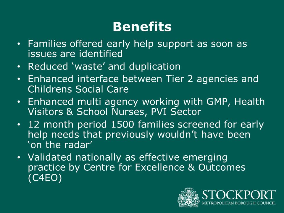 Benefits Families offered early help support as soon as issues are identified Reduced 'waste' and duplication Enhanced interface between Tier 2 agencies and Childrens Social Care Enhanced multi agency working with GMP, Health Visitors & School Nurses, PVI Sector 12 month period 1500 families screened for early help needs that previously wouldn't have been 'on the radar' Validated nationally as effective emerging practice by Centre for Excellence & Outcomes (C4EO)
