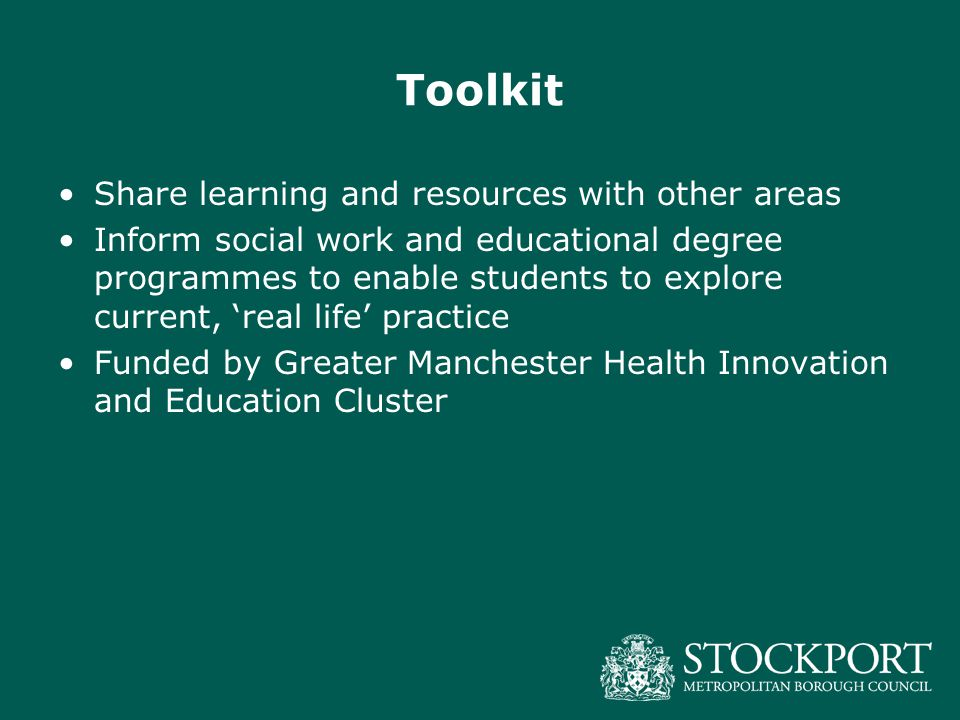 Toolkit Share learning and resources with other areas Inform social work and educational degree programmes to enable students to explore current, 'real life' practice Funded by Greater Manchester Health Innovation and Education Cluster