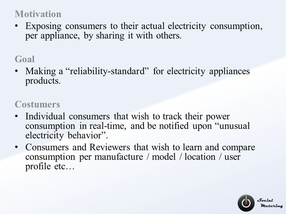 Motivation Exposing consumers to their actual electricity consumption, per appliance, by sharing it with others.