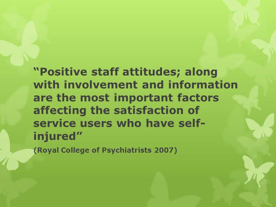 Positive staff attitudes; along with involvement and information are the most important factors affecting the satisfaction of service users who have self- injured (Royal College of Psychiatrists 2007)