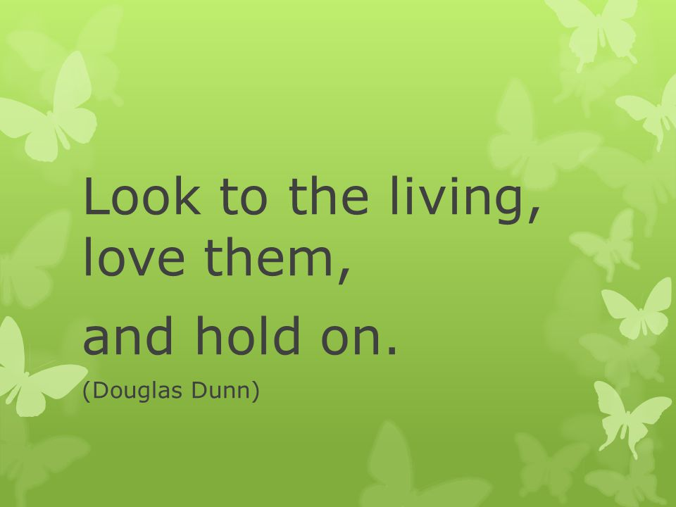 Look to the living, love them, and hold on. (Douglas Dunn)