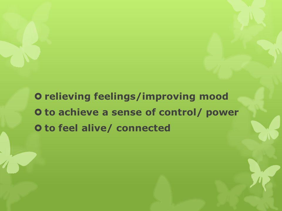  relieving feelings/improving mood  to achieve a sense of control/ power  to feel alive/ connected