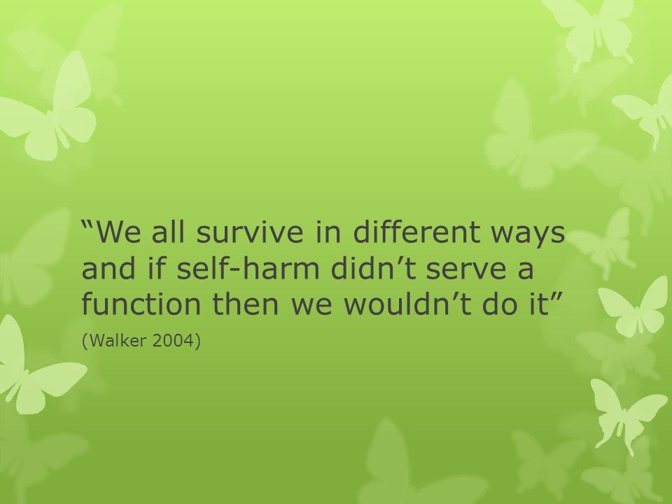 We all survive in different ways and if self-harm didn't serve a function then we wouldn't do it (Walker 2004)