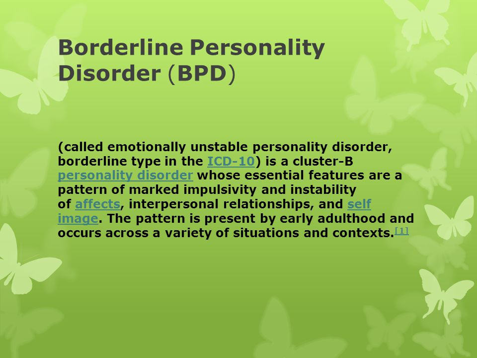 Borderline Personality Disorder (BPD) (called emotionally unstable personality disorder, borderline type in the ICD-10) is a cluster-B personality disorder whose essential features are a pattern of marked impulsivity and instability of affects, interpersonal relationships, and self image.