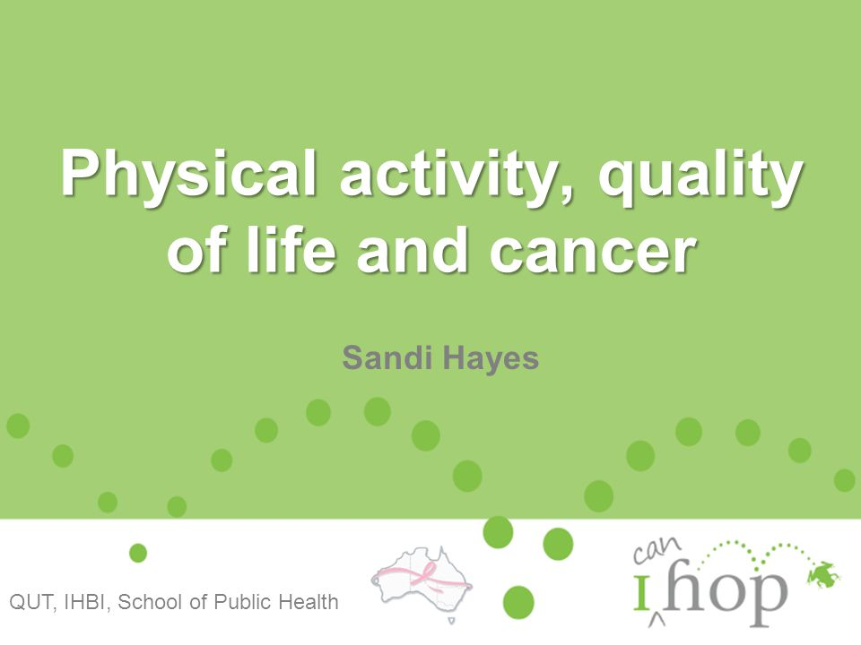Physical activity, quality of life and cancer Sandi Hayes QUT, IHBI, School of Public Health