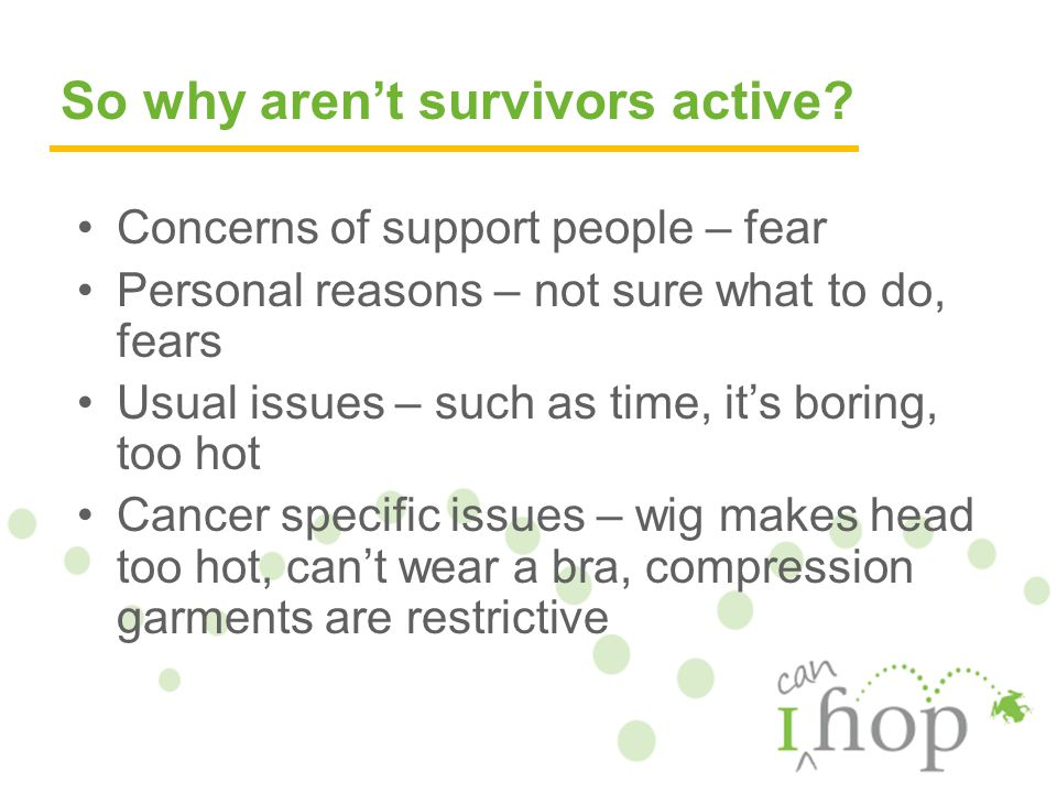 Concerns of support people – fear Personal reasons – not sure what to do, fears Usual issues – such as time, it's boring, too hot Cancer specific issues – wig makes head too hot, can't wear a bra, compression garments are restrictive So why aren't survivors active