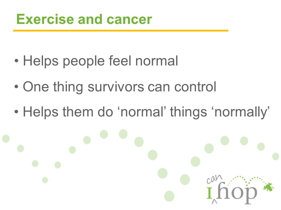 Helps people feel normal One thing survivors can control Helps them do 'normal' things 'normally' Exercise and cancer