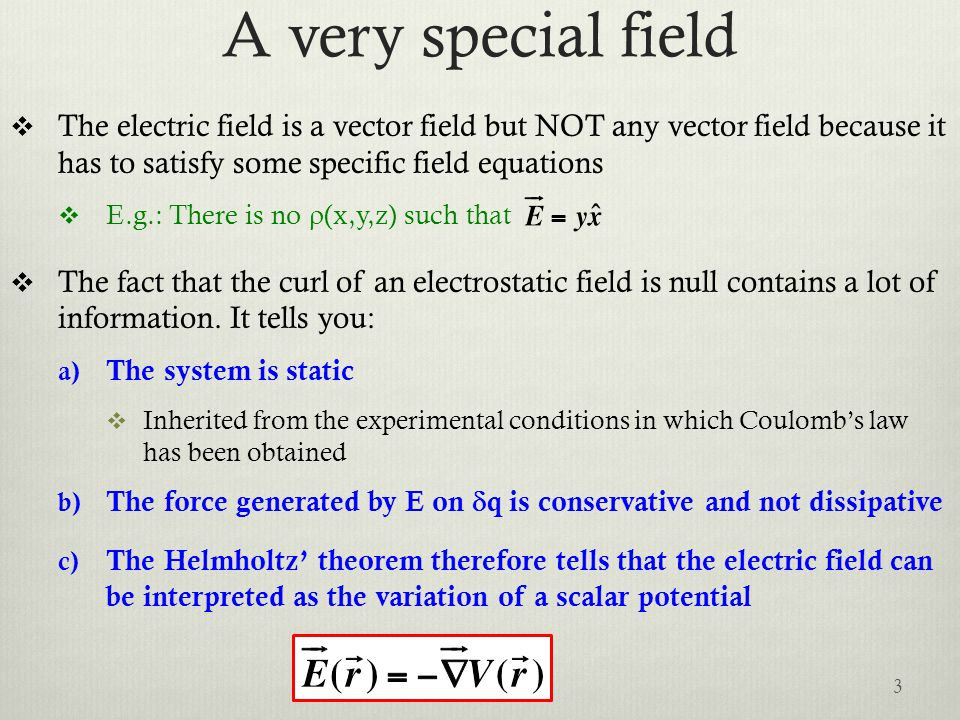 A very special field  The electric field is a vector field but NOT any vector field because it has to satisfy some specific field equations  E.g.: There is no  (x,y,z) such that  The fact that the curl of an electrostatic field is null contains a lot of information.