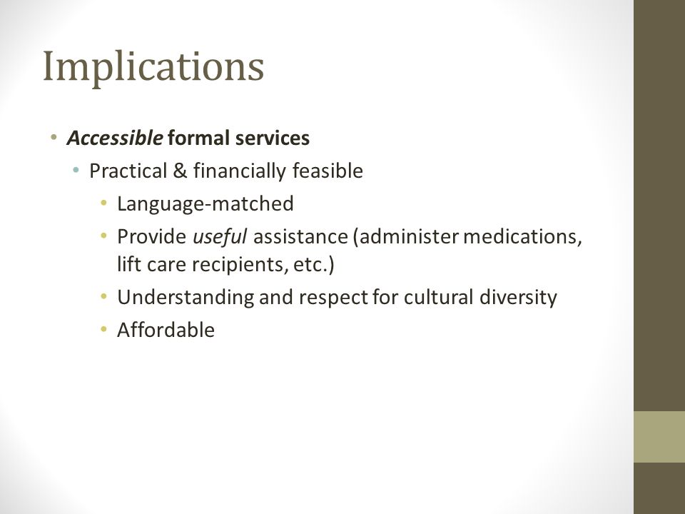 Implications Accessible formal services Practical & financially feasible Language-matched Provide useful assistance (administer medications, lift care recipients, etc.) Understanding and respect for cultural diversity Affordable