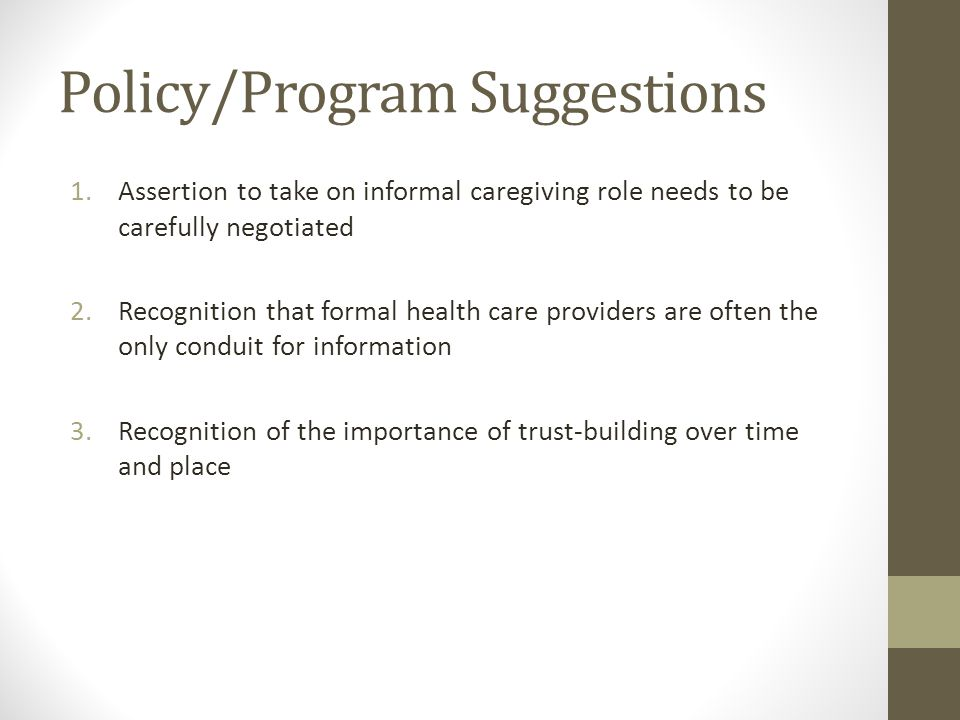 Policy/Program Suggestions 1.Assertion to take on informal caregiving role needs to be carefully negotiated 2.Recognition that formal health care providers are often the only conduit for information 3.Recognition of the importance of trust-building over time and place