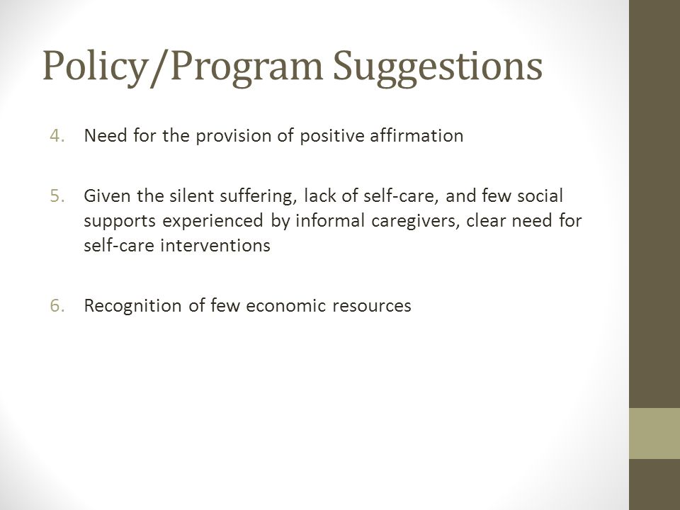 Policy/Program Suggestions 4.Need for the provision of positive affirmation 5.Given the silent suffering, lack of self-care, and few social supports experienced by informal caregivers, clear need for self-care interventions 6.Recognition of few economic resources