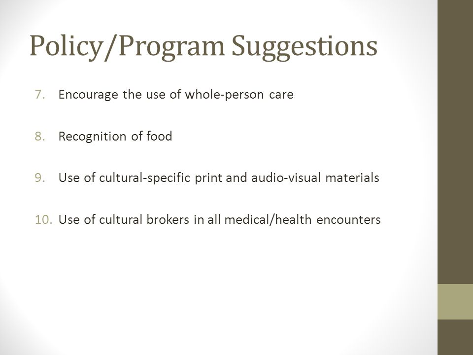 Policy/Program Suggestions 7.Encourage the use of whole-person care 8.Recognition of food 9.Use of cultural-specific print and audio-visual materials 10.Use of cultural brokers in all medical/health encounters