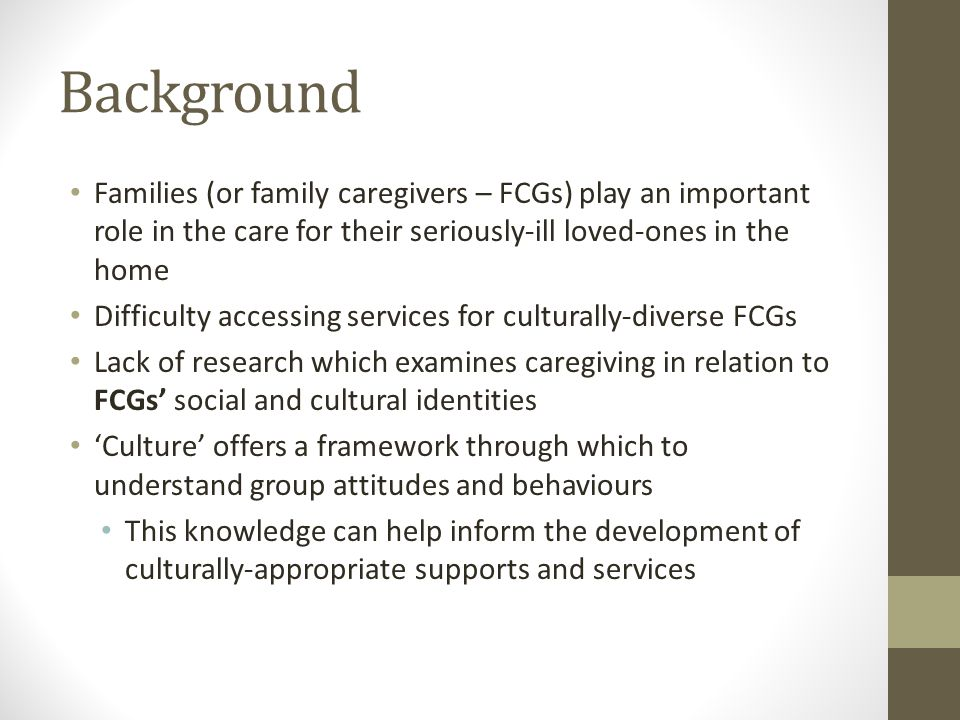 Background Families (or family caregivers – FCGs) play an important role in the care for their seriously-ill loved-ones in the home Difficulty accessing services for culturally-diverse FCGs Lack of research which examines caregiving in relation to FCGs' social and cultural identities 'Culture' offers a framework through which to understand group attitudes and behaviours This knowledge can help inform the development of culturally-appropriate supports and services