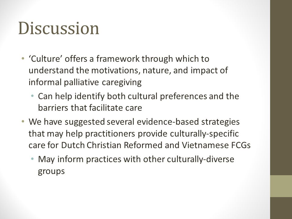 Discussion 'Culture' offers a framework through which to understand the motivations, nature, and impact of informal palliative caregiving Can help identify both cultural preferences and the barriers that facilitate care We have suggested several evidence-based strategies that may help practitioners provide culturally-specific care for Dutch Christian Reformed and Vietnamese FCGs May inform practices with other culturally-diverse groups
