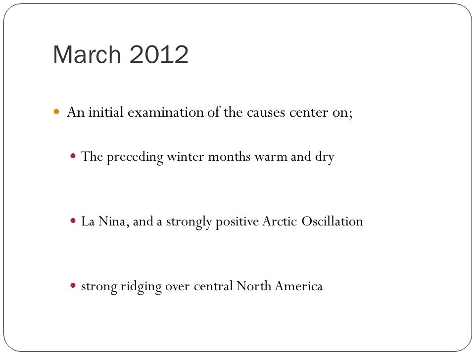 March 2012 An initial examination of the causes center on; The preceding winter months warm and dry La Nina, and a strongly positive Arctic Oscillation strong ridging over central North America